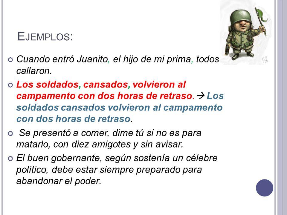 E JEMPLOS : Cuando entró Juanito, el hijo de mi prima, todos callaron. Los soldados, cansados, volvieron al campamento con dos horas de retraso. Los s