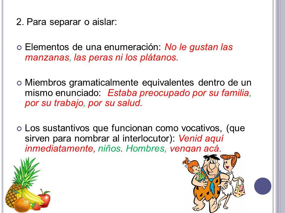2. Para separar o aislar: Elementos de una enumeración: No le gustan las manzanas, las peras ni los plátanos. Miembros gramaticalmente equivalentes de