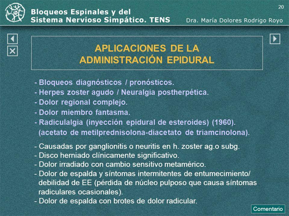 APLICACIONES DE LA ADMINISTRACIÓN EPIDURAL - Bloqueos diagnósticos / pronósticos. - Herpes zoster agudo / Neuralgia postherpética. - Dolor regional co
