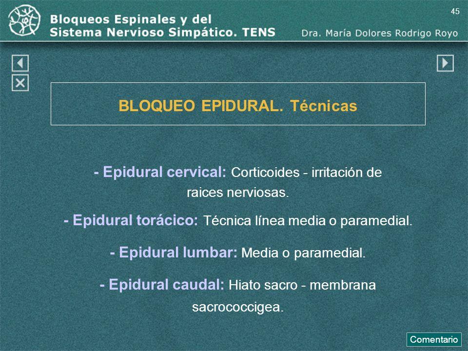 BLOQUEO EPIDURAL. Técnicas - Epidural cervical: Corticoides - irritación de raices nerviosas. - Epidural torácico: Técnica línea media o paramedial. -