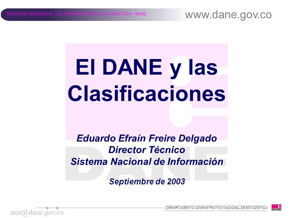 El DANE y las Clasificaciones Eduardo Efraín Freire Delgado Director Técnico Sistema Nacional de Información Septiembre de 2003 www.dane.gov.co SISTEM
