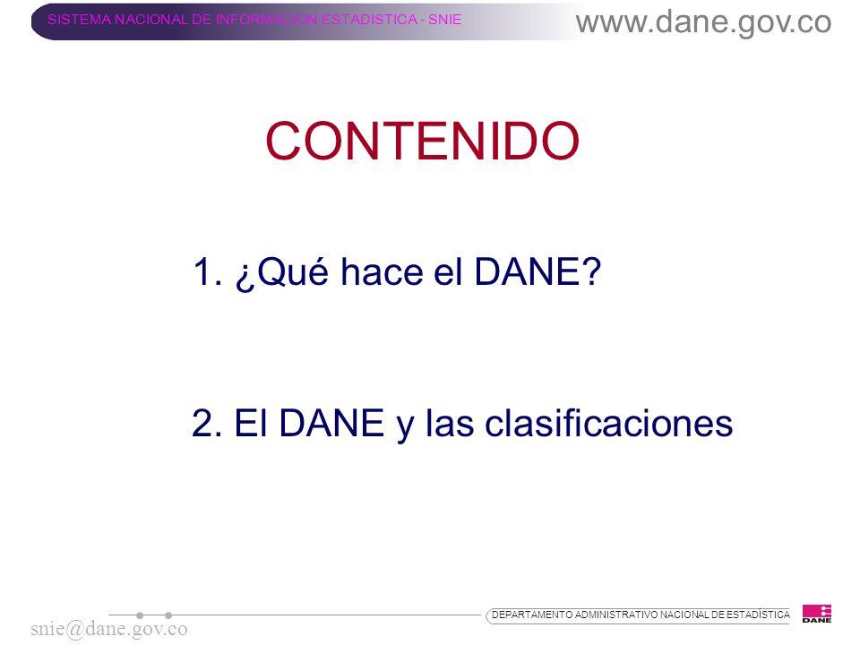 CONTENIDO 1. ¿Qué hace el DANE? 2. El DANE y las clasificaciones www.dane.gov.co SISTEMA NACIONAL DE INFORMACION ESTADISTICA - SNIE snie@dane.gov.co D