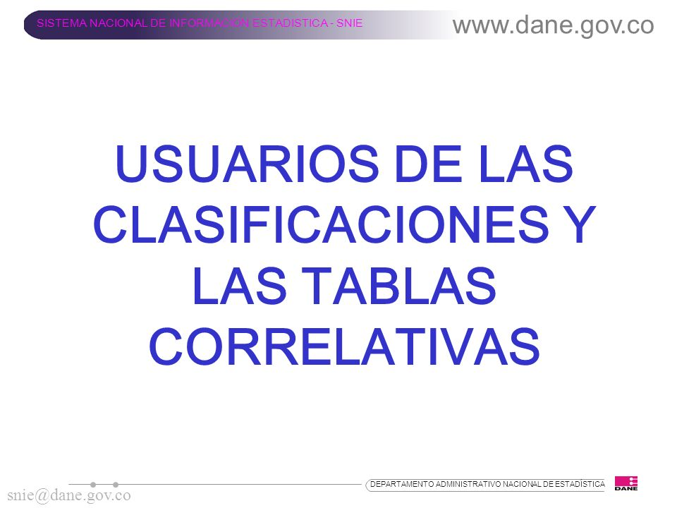www.dane.gov.co SISTEMA NACIONAL DE INFORMACION ESTADISTICA - SNIE snie@dane.gov.co DEPARTAMENTO ADMINISTRATIVO NACIONAL DE ESTADÍSTICA USUARIOS DE LA