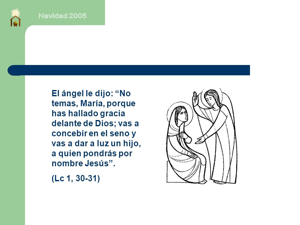 El ángel le dijo: No temas, María, porque has hallado gracia delante de Dios; vas a concebir en el seno y vas a dar a luz un hijo, a quien pondrás por nombre Jesús.