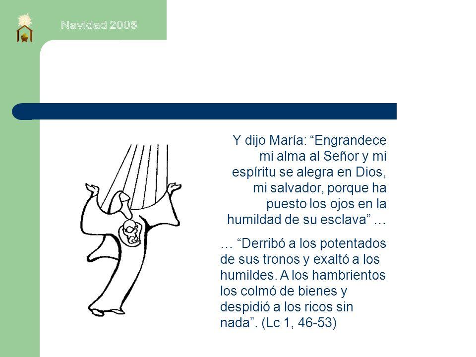Y dijo María: Engrandece mi alma al Señor y mi espíritu se alegra en Dios, mi salvador, porque ha puesto los ojos en la humildad de su esclava … … Derribó a los potentados de sus tronos y exaltó a los humildes.