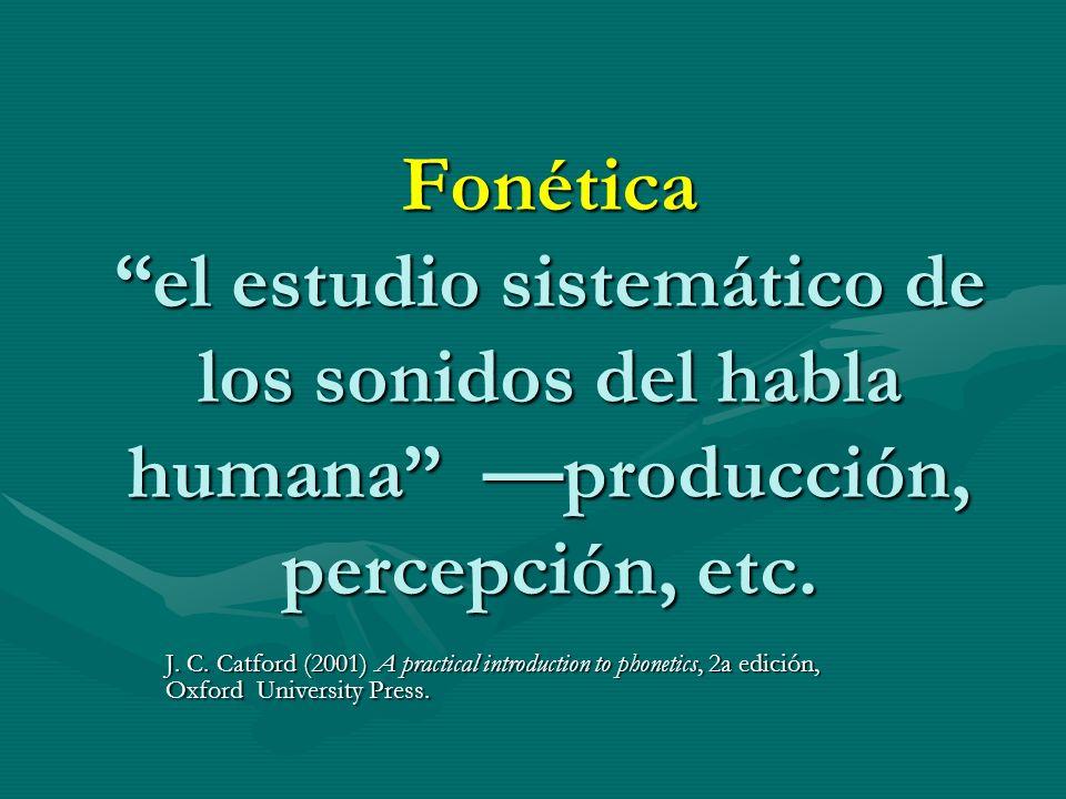 Fonética el estudio sistemático de los sonidos del habla humana producción, percepción, etc. J. C. Catford (2001) A practical introduction to phonetic
