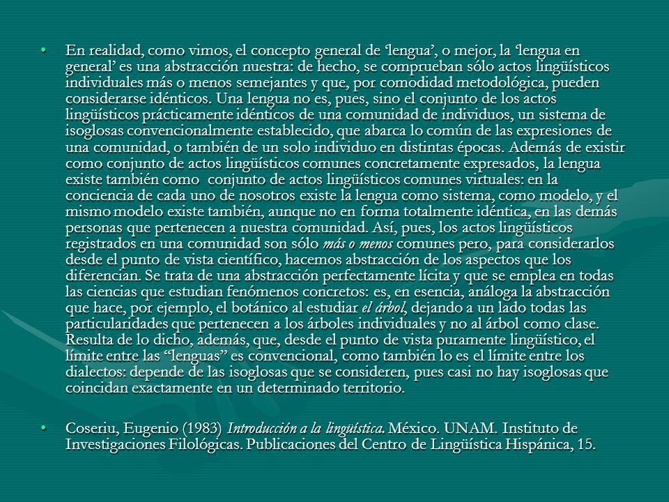 En realidad, como vimos, el concepto general de lengua, o mejor, la lengua en general es una abstracción nuestra: de hecho, se comprueban sólo actos lingüísticos individuales más o menos semejantes y que, por comodidad metodológica, pueden considerarse idénticos.