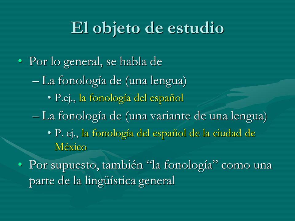 El objeto de estudio Por lo general, se habla dePor lo general, se habla de –La fonología de (una lengua) P.ej., la fonología del españolP.ej., la fon
