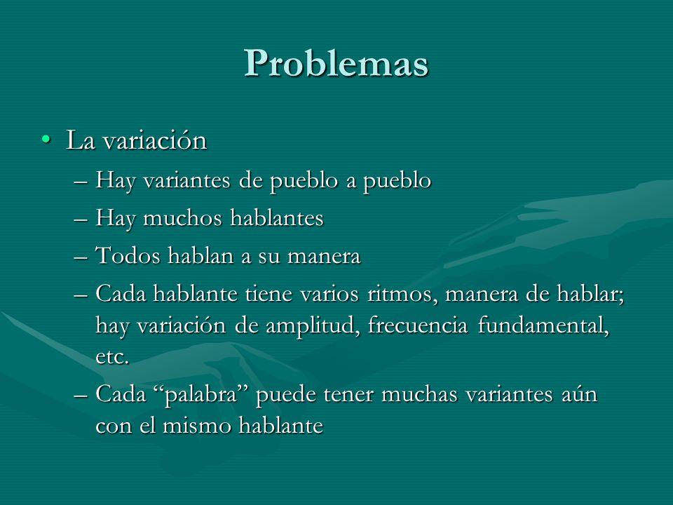 Problemas La variaciónLa variación –Hay variantes de pueblo a pueblo –Hay muchos hablantes –Todos hablan a su manera –Cada hablante tiene varios ritmos, manera de hablar; hay variación de amplitud, frecuencia fundamental, etc.