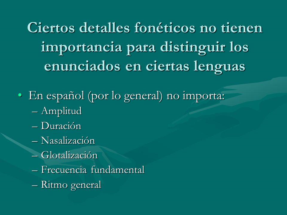 Ciertos detalles fonéticos no tienen importancia para distinguir los enunciados en ciertas lenguas En español (por lo general) no importa:En español (por lo general) no importa: –Amplitud –Duración –Nasalización –Glotalización –Frecuencia fundamental –Ritmo general