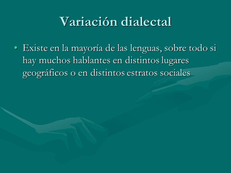 Variación dialectal Existe en la mayoría de las lenguas, sobre todo si hay muchos hablantes en distintos lugares geográficos o en distintos estratos socialesExiste en la mayoría de las lenguas, sobre todo si hay muchos hablantes en distintos lugares geográficos o en distintos estratos sociales