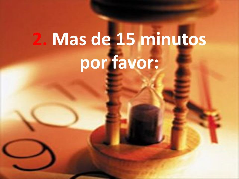 2. Mas de 15 minutos por favor: