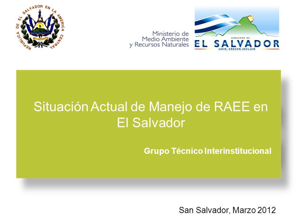 San Salvador, Marzo 2012 Situación Actual de Manejo de RAEE en El Salvador Grupo Técnico Interinstitucional