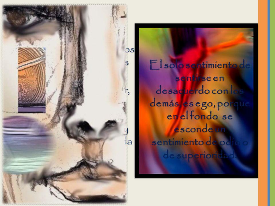 Todo aquello que hace daño es ego. Todo aquello que hace daño es ego. Toda aquella visión que señala diferencias de cualquier tipo, es ego. Toda aquel