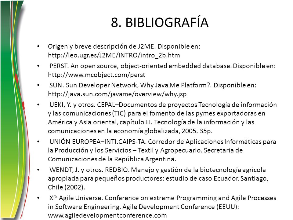 8. BIBLIOGRAFÍA Origen y breve descripción de J2ME. Disponible en: http://leo.ugr.es/J2ME/INTRO/intro_2b.htm PERST. An open source, object-oriented em