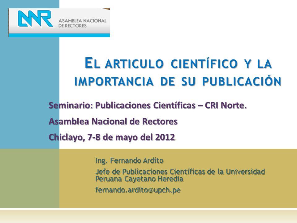Ing. Fernando Ardito Jefe de Publicaciones Científicas de la Universidad Peruana Cayetano Heredia fernando.ardito@upch.pe E L ARTICULO CIENTÍFICO Y LA