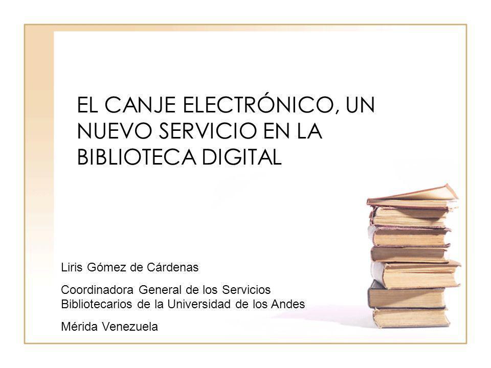 EL CANJE ELECTRÓNICO, UN NUEVO SERVICIO EN LA BIBLIOTECA DIGITAL Liris Gómez de Cárdenas Coordinadora General de los Servicios Bibliotecarios de la Un