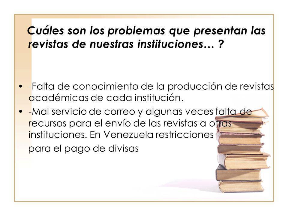 Cuáles son los problemas que presentan las revistas de nuestras instituciones… ? -Falta de conocimiento de la producción de revistas académicas de cad