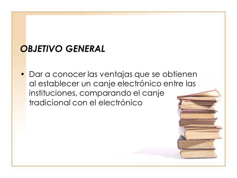 OBJETIVO GENERAL Dar a conocer las ventajas que se obtienen al establecer un canje electrónico entre las instituciones, comparando el canje tradiciona