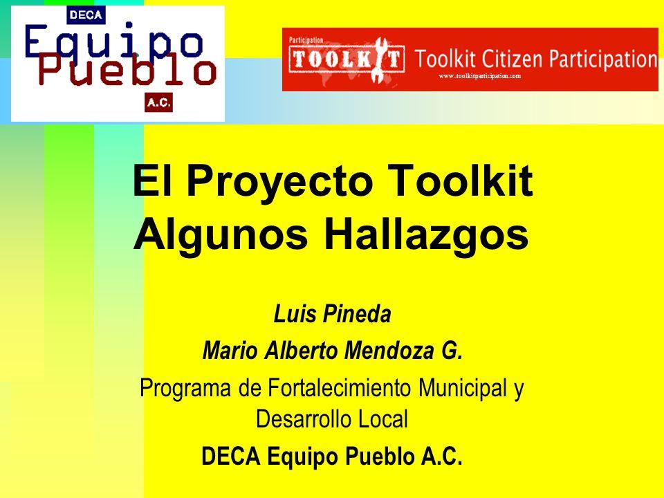 El Proyecto Toolkit Algunos Hallazgos Luis Pineda Mario Alberto Mendoza G. Programa de Fortalecimiento Municipal y Desarrollo Local DECA Equipo Pueblo