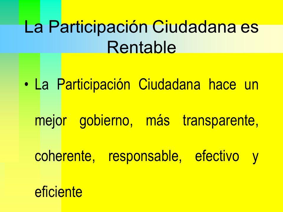 La Participación Ciudadana es Rentable La Participación Ciudadana hace un mejor gobierno, más transparente, coherente, responsable, efectivo y eficien