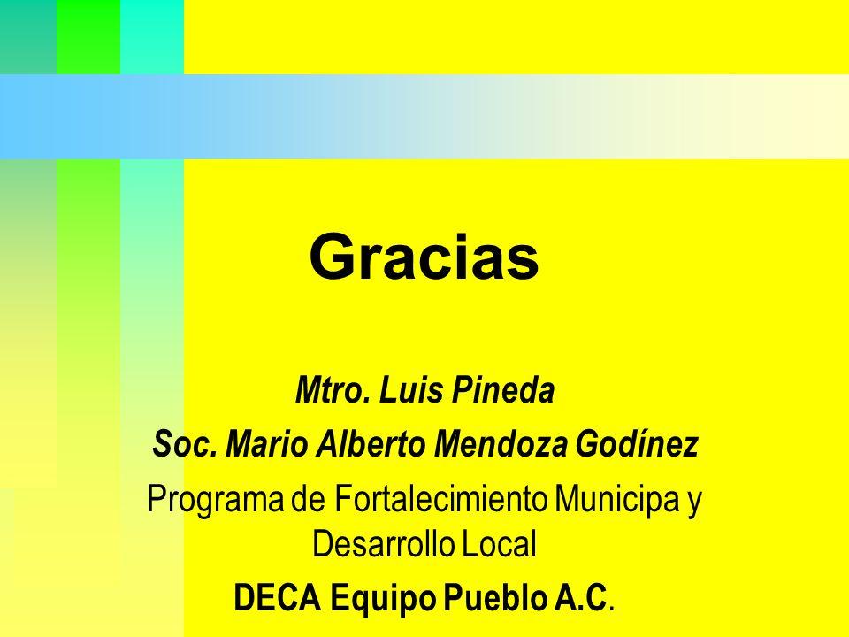 Gracias Mtro. Luis Pineda Soc. Mario Alberto Mendoza Godínez Programa de Fortalecimiento Municipa y Desarrollo Local DECA Equipo Pueblo A.C.