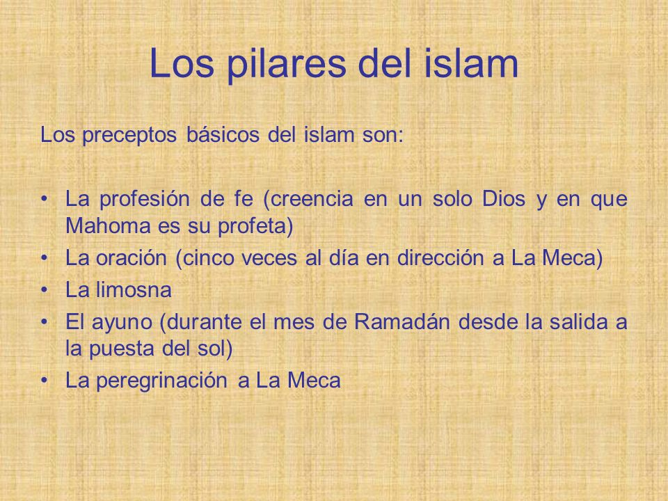 Los pilares del islam Los preceptos básicos del islam son: La profesión de fe (creencia en un solo Dios y en que Mahoma es su profeta) La oración (cin