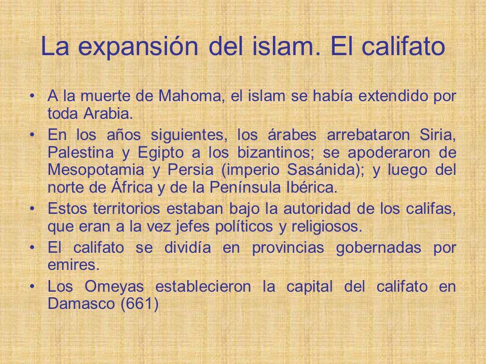La expansión del islam. El califato A la muerte de Mahoma, el islam se había extendido por toda Arabia. En los años siguientes, los árabes arrebataron