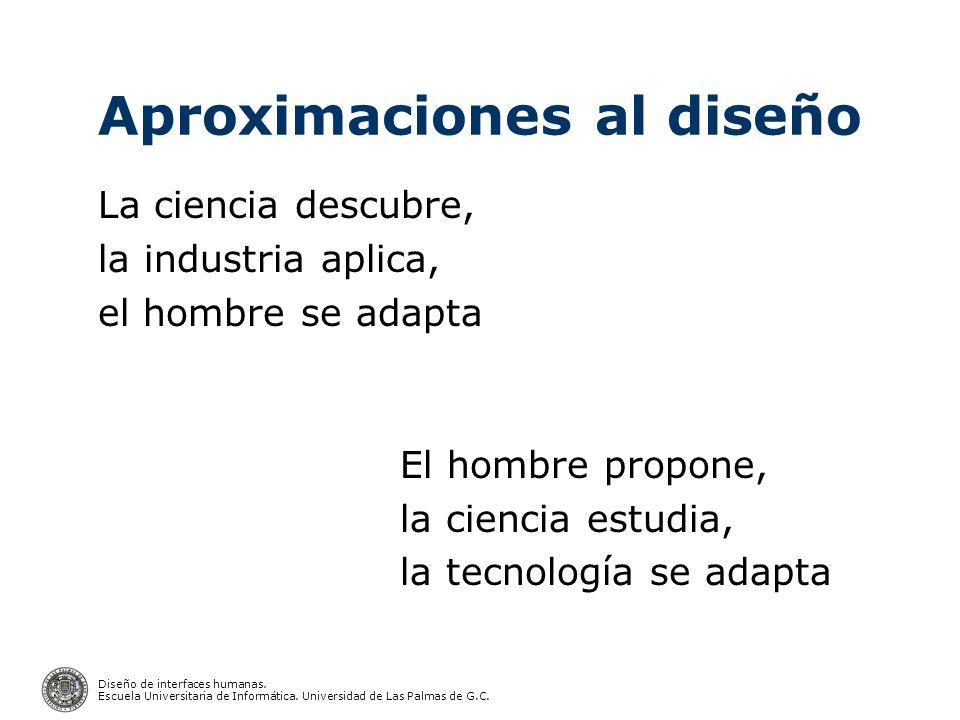 Diseño de interfaces humanas. Escuela Universitaria de Informática. Universidad de Las Palmas de G.C. Aproximaciones al diseño La ciencia descubre, la