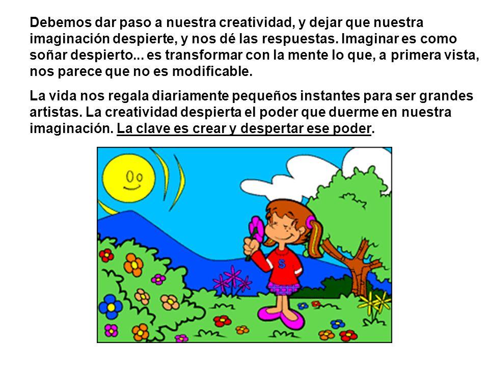 Debemos dar paso a nuestra creatividad, y dejar que nuestra imaginación despierte, y nos dé las respuestas. Imaginar es como soñar despierto... es tra