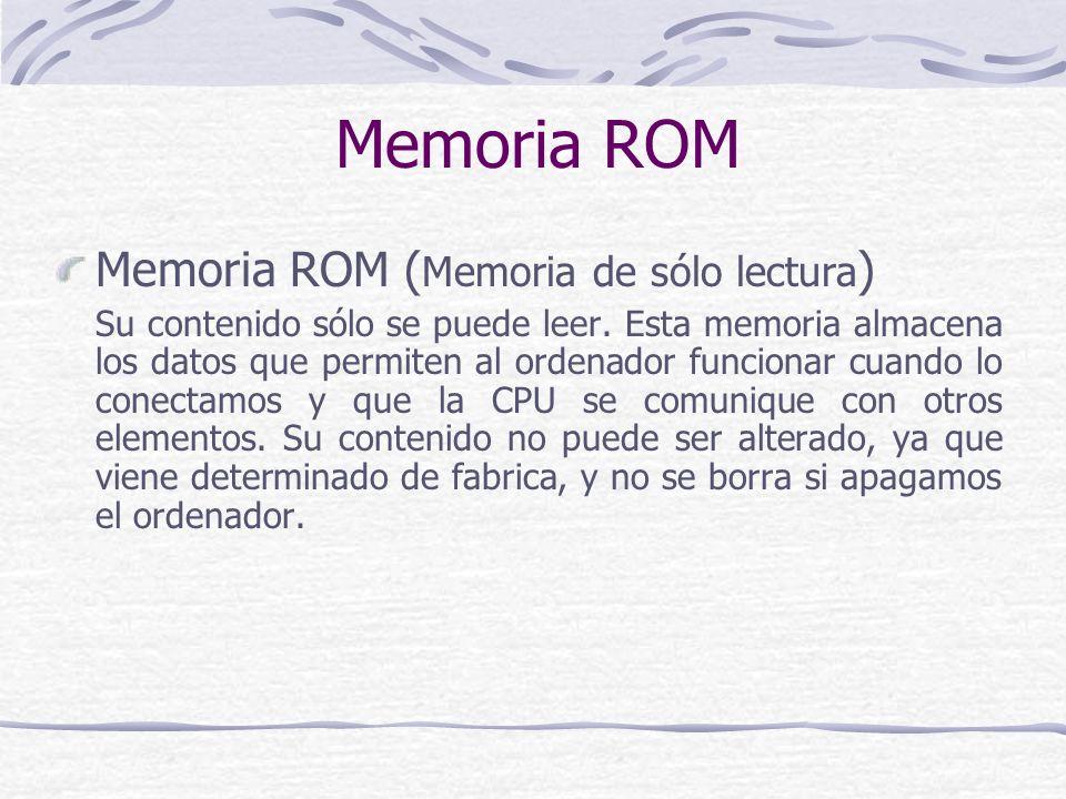 Memoria ROM Memoria ROM ( Memoria de sólo lectura ) Su contenido sólo se puede leer. Esta memoria almacena los datos que permiten al ordenador funcion
