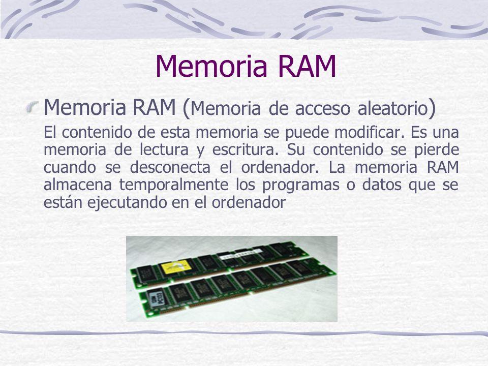 Memoria RAM Memoria RAM ( Memoria de acceso aleatorio ) El contenido de esta memoria se puede modificar. Es una memoria de lectura y escritura. Su con