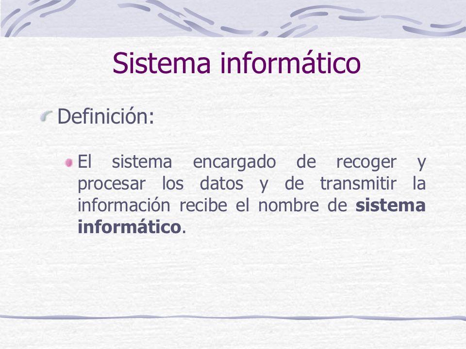 Sistema informático Definición: El sistema encargado de recoger y procesar los datos y de transmitir la información recibe el nombre de sistema inform