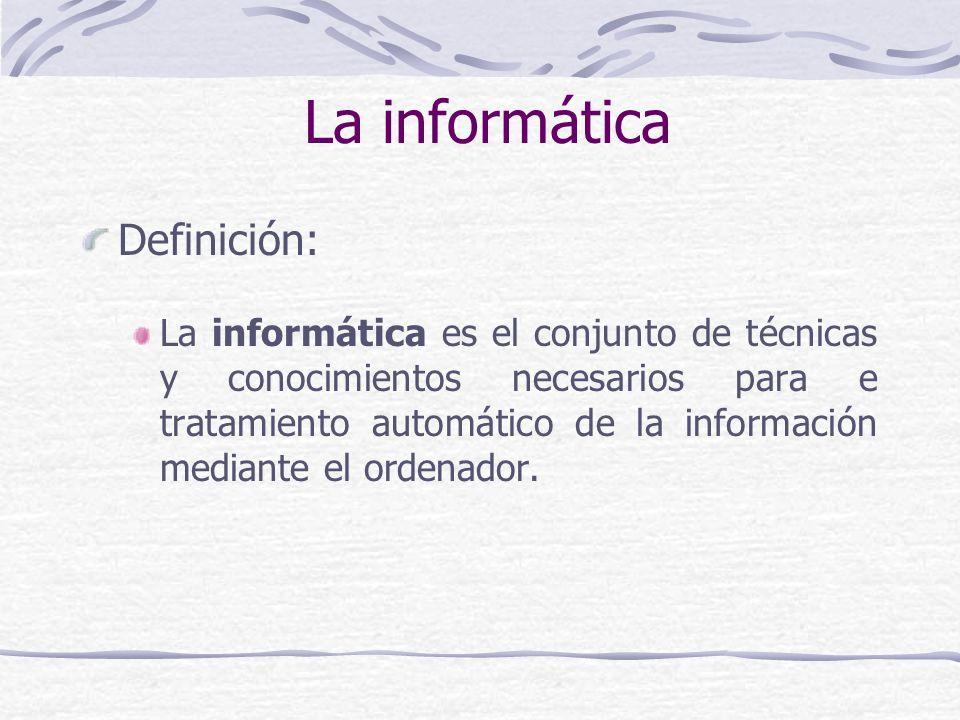 La informática Definición: La informática es el conjunto de técnicas y conocimientos necesarios para e tratamiento automático de la información median