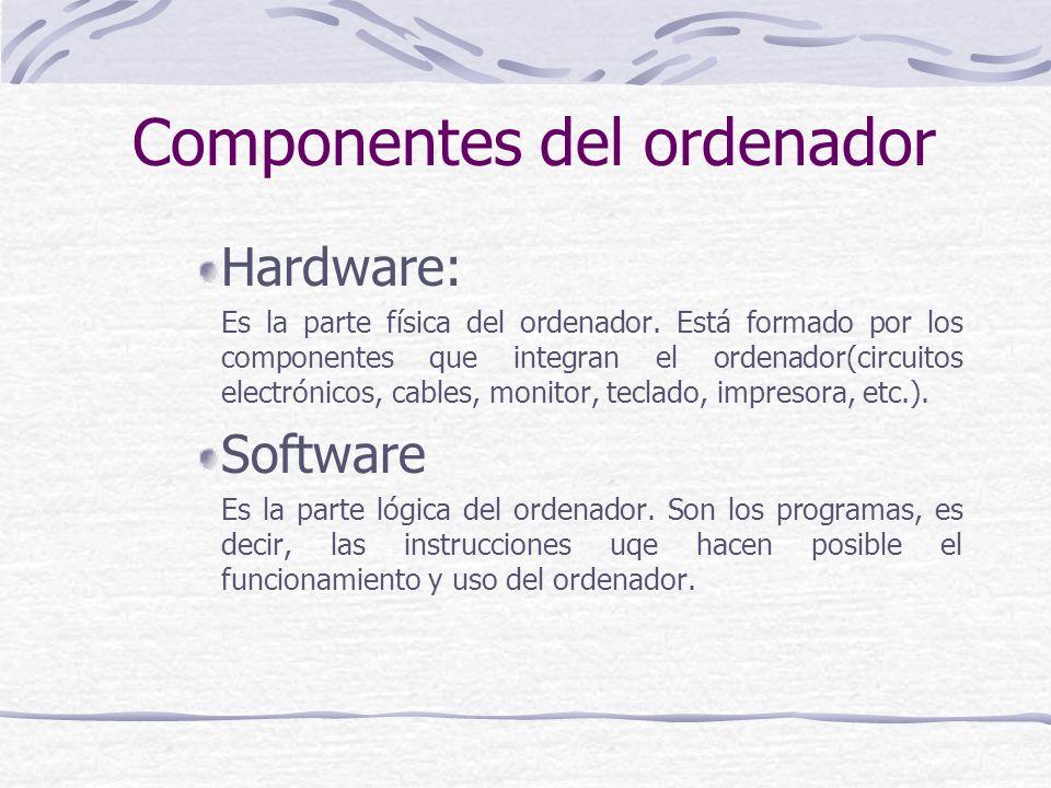 Hardware: Es la parte física del ordenador. Está formado por los componentes que integran el ordenador(circuitos electrónicos, cables, monitor, teclad