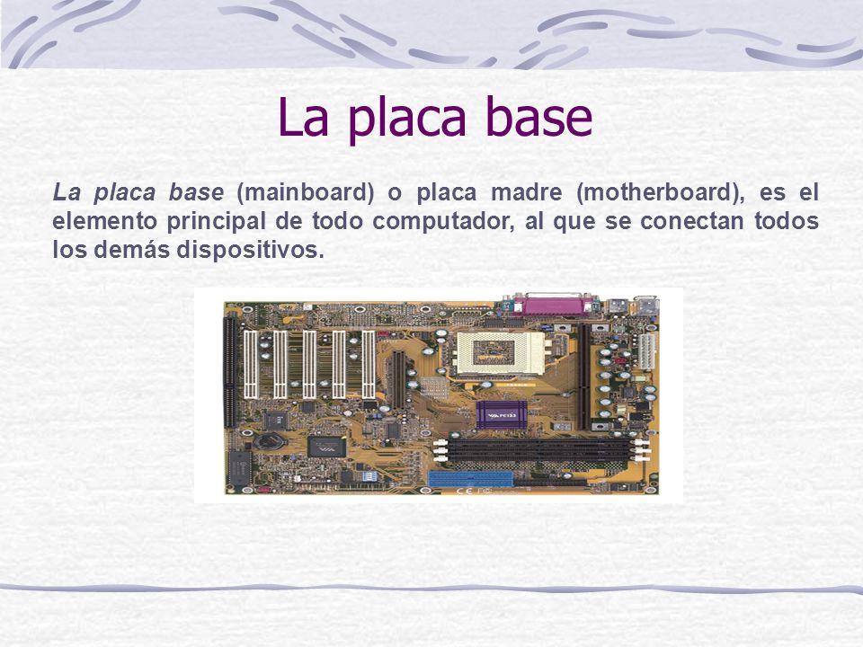 La placa base La placa base (mainboard) o placa madre (motherboard), es el elemento principal de todo computador, al que se conectan todos los demás d