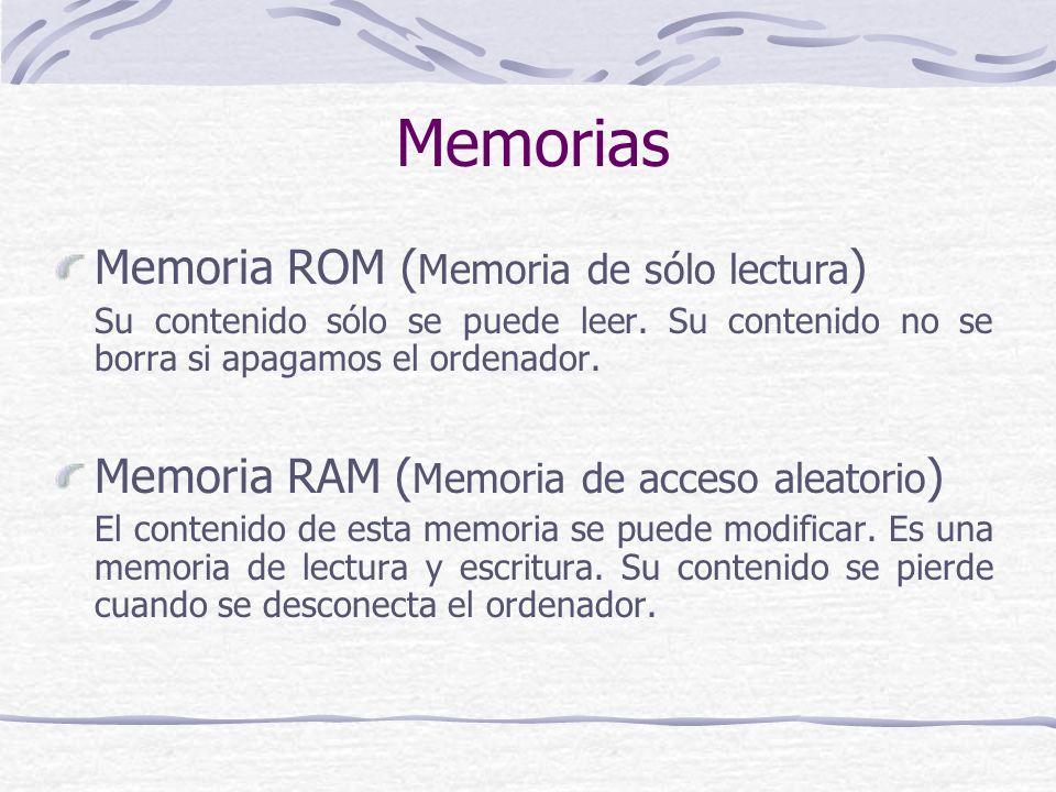 Memorias Memoria ROM ( Memoria de sólo lectura ) Su contenido sólo se puede leer. Su contenido no se borra si apagamos el ordenador. Memoria RAM ( Mem
