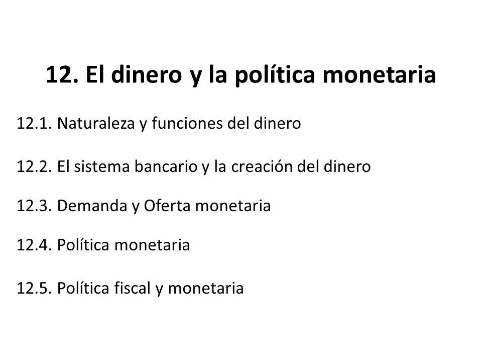 12. El dinero y la política monetaria 12.1. Naturaleza y funciones del dinero 12.2. El sistema bancario y la creación del dinero 12.3. Demanda y Ofert