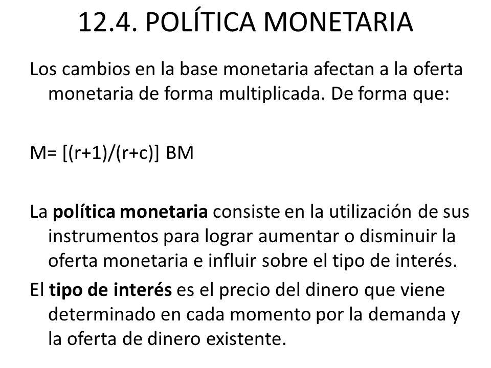 12.4. POLÍTICA MONETARIA Los cambios en la base monetaria afectan a la oferta monetaria de forma multiplicada. De forma que: M= [(r+1)/(r+c)] BM La po