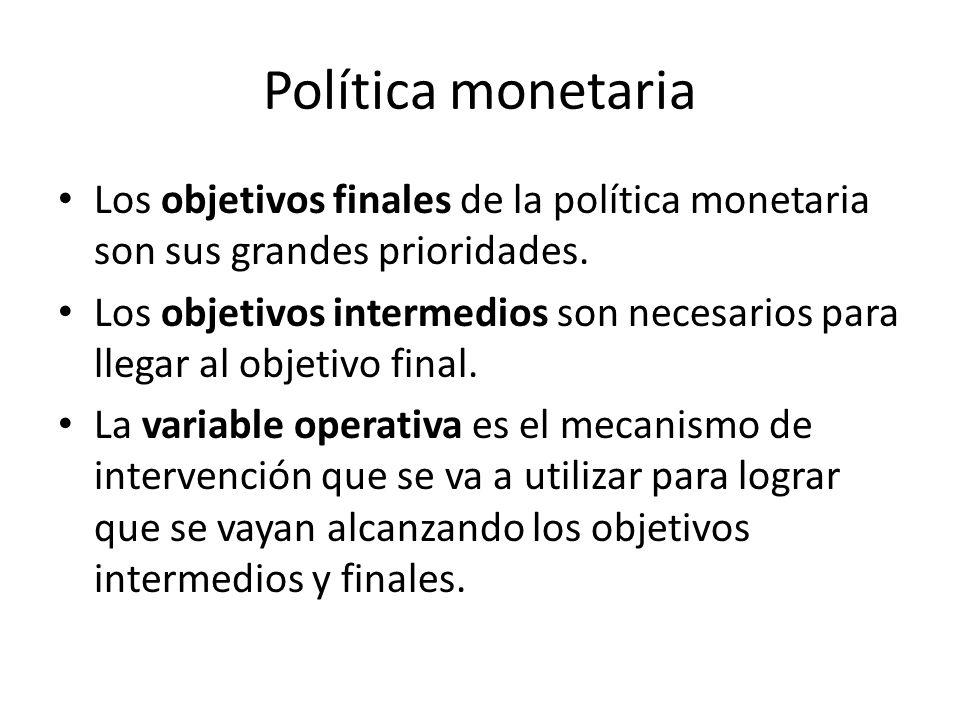 Política monetaria Los objetivos finales de la política monetaria son sus grandes prioridades. Los objetivos intermedios son necesarios para llegar al