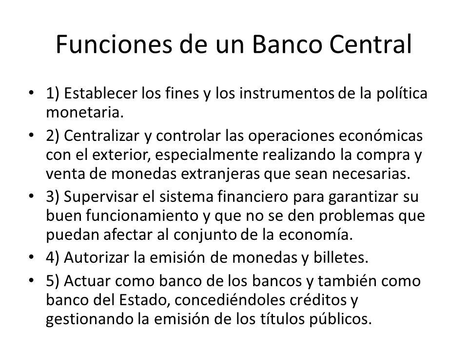 Funciones de un Banco Central 1) Establecer los fines y los instrumentos de la política monetaria. 2) Centralizar y controlar las operaciones económic