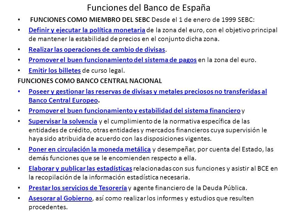 Funciones del Banco de España FUNCIONES COMO MIEMBRO DEL SEBC Desde el 1 de enero de 1999 SEBC: Definir y ejecutar la política monetaria de la zona de