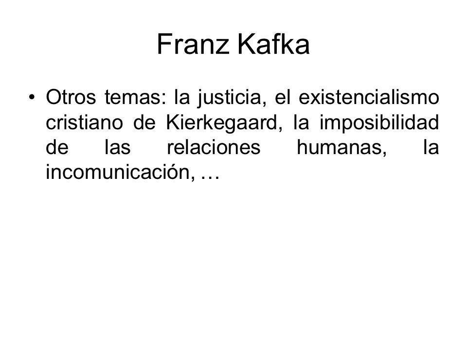 Franz Kafka Otros temas: la justicia, el existencialismo cristiano de Kierkegaard, la imposibilidad de las relaciones humanas, la incomunicación, …