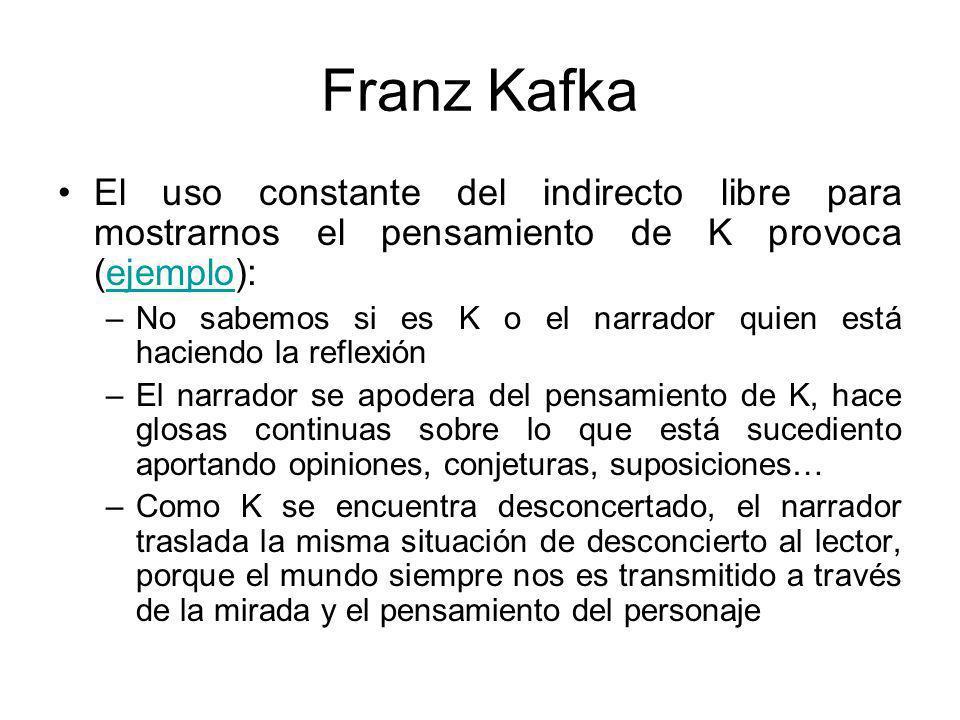Franz Kafka El uso constante del indirecto libre para mostrarnos el pensamiento de K provoca (ejemplo):ejemplo –No sabemos si es K o el narrador quien está haciendo la reflexión –El narrador se apodera del pensamiento de K, hace glosas continuas sobre lo que está sucediento aportando opiniones, conjeturas, suposiciones… –Como K se encuentra desconcertado, el narrador traslada la misma situación de desconcierto al lector, porque el mundo siempre nos es transmitido a través de la mirada y el pensamiento del personaje