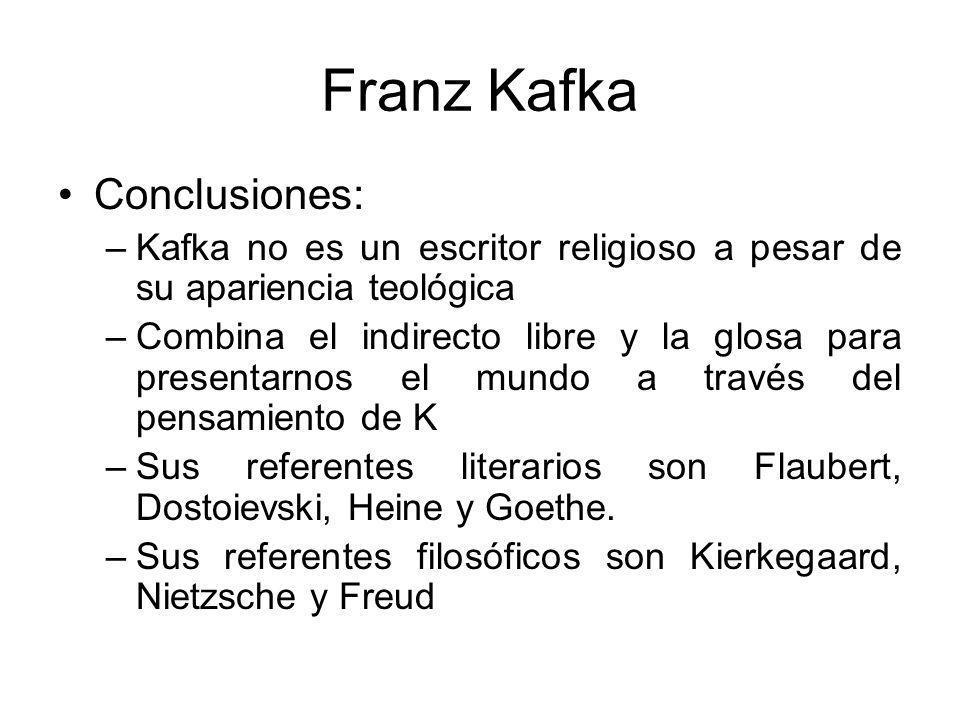 Franz Kafka Conclusiones: –Kafka no es un escritor religioso a pesar de su apariencia teológica –Combina el indirecto libre y la glosa para presentarnos el mundo a través del pensamiento de K –Sus referentes literarios son Flaubert, Dostoievski, Heine y Goethe.