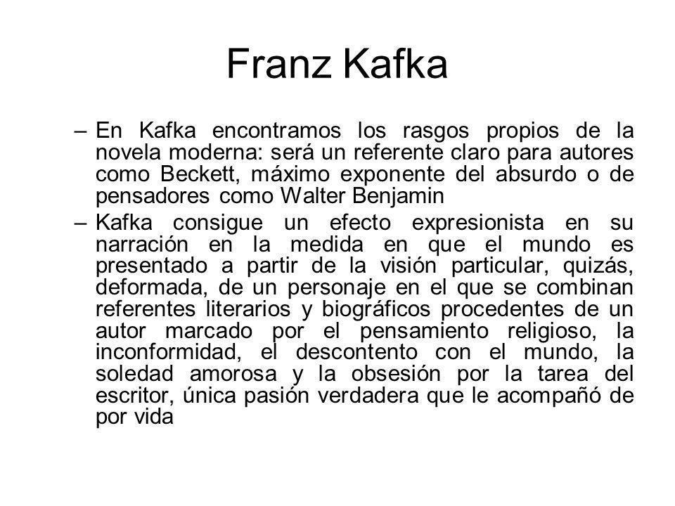 Franz Kafka –En Kafka encontramos los rasgos propios de la novela moderna: será un referente claro para autores como Beckett, máximo exponente del absurdo o de pensadores como Walter Benjamin –Kafka consigue un efecto expresionista en su narración en la medida en que el mundo es presentado a partir de la visión particular, quizás, deformada, de un personaje en el que se combinan referentes literarios y biográficos procedentes de un autor marcado por el pensamiento religioso, la inconformidad, el descontento con el mundo, la soledad amorosa y la obsesión por la tarea del escritor, única pasión verdadera que le acompañó de por vida