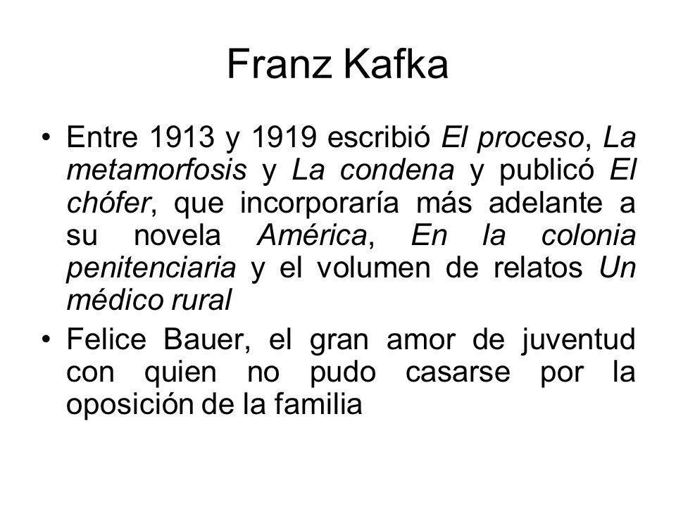 Franz Kafka Entre 1913 y 1919 escribió El proceso, La metamorfosis y La condena y publicó El chófer, que incorporaría más adelante a su novela América, En la colonia penitenciaria y el volumen de relatos Un médico rural Felice Bauer, el gran amor de juventud con quien no pudo casarse por la oposición de la familia