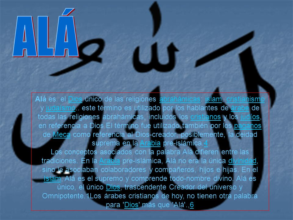 Alá es el Dios único de las religiones abrahámicas: islam, cristianismo y judaísmo.. este término es utilizado por los hablantes de árabe de todas las