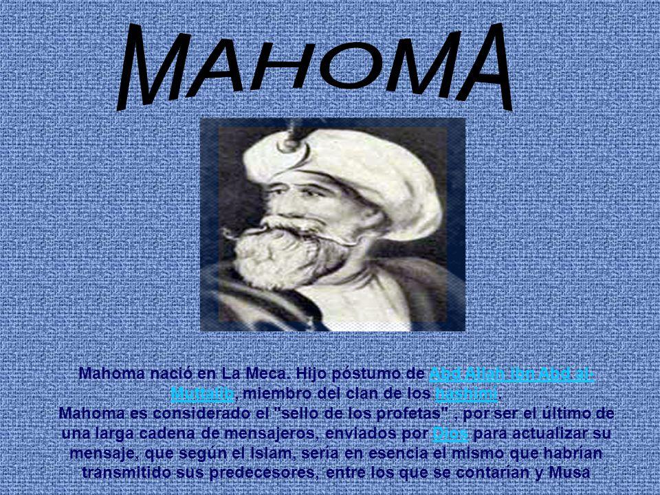 Mahoma nació en La Meca. Hijo póstumo de Abd Allah ibn Abd al- Muttalib, miembro del clan de los hashimí.Abd Allah ibn Abd al- Muttalibhashimí Mahoma