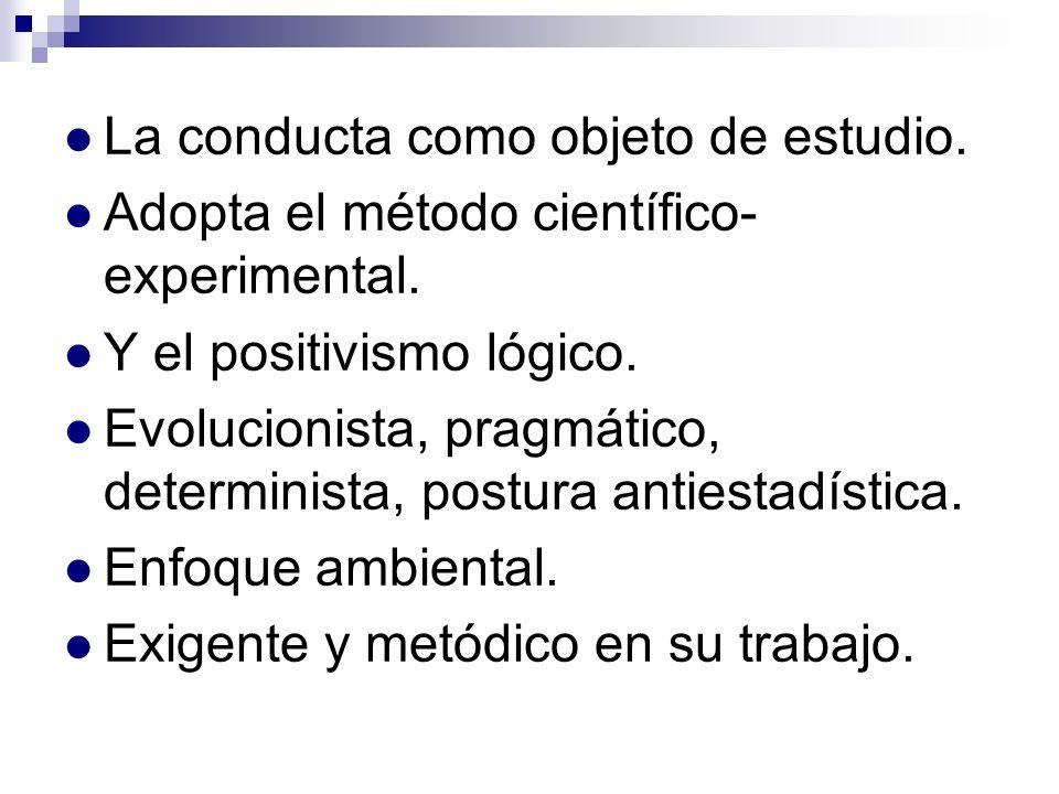 La conducta como objeto de estudio. Adopta el método científico- experimental. Y el positivismo lógico. Evolucionista, pragmático, determinista, postu